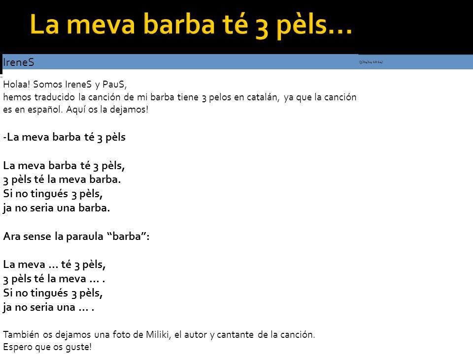 IreneS (3/04/14 10:14) Holaa! Somos IreneS y PauS, hemos traducido la canción de mi barba tiene 3 pelos en catalán, ya que la canción es en español. A