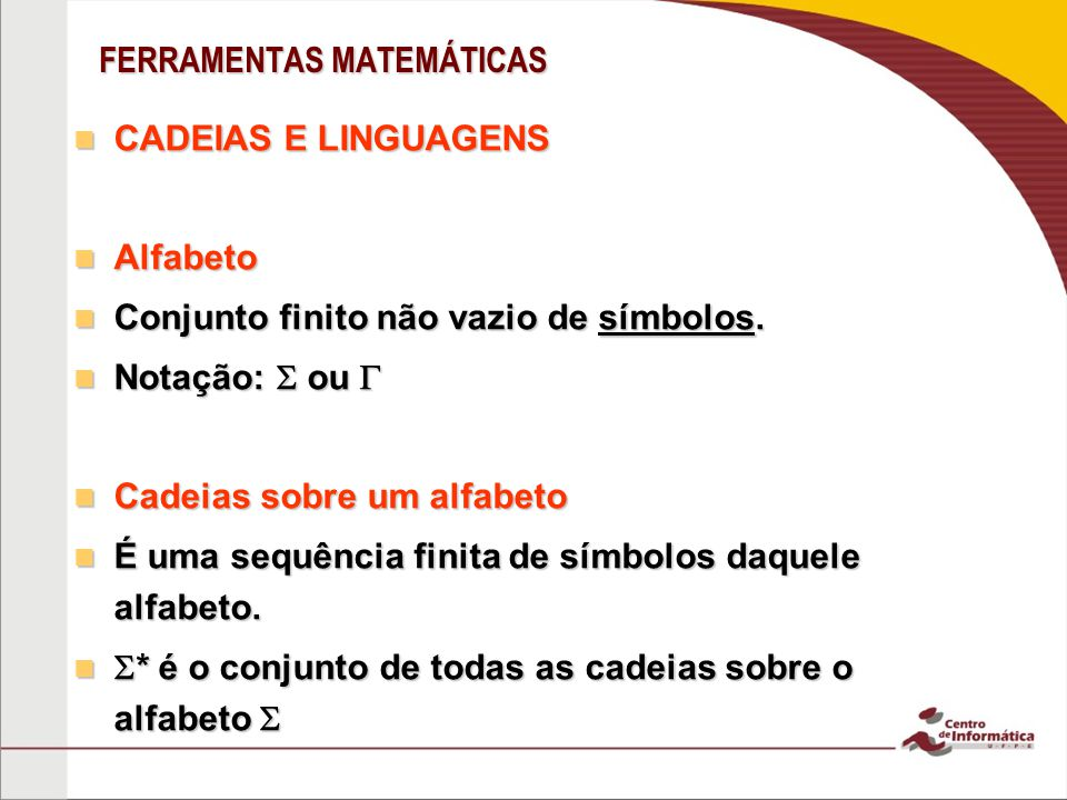FERRAMENTAS MATEMÁTICAS CADEIAS E LINGUAGENS CADEIAS E LINGUAGENS Alfabeto Alfabeto Conjunto finito não vazio de símbolos. Conjunto finito não vazio d