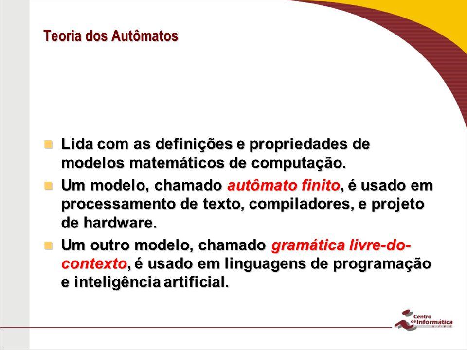 Teoria dos Autômatos Lida com as definições e propriedades de modelos matemáticos de computação. Lida com as definições e propriedades de modelos mate