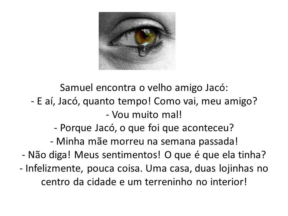 Samuel encontra o velho amigo Jacó: - E aí, Jacó, quanto tempo! Como vai, meu amigo? - Vou muito mal! - Porque Jacó, o que foi que aconteceu? - Minha