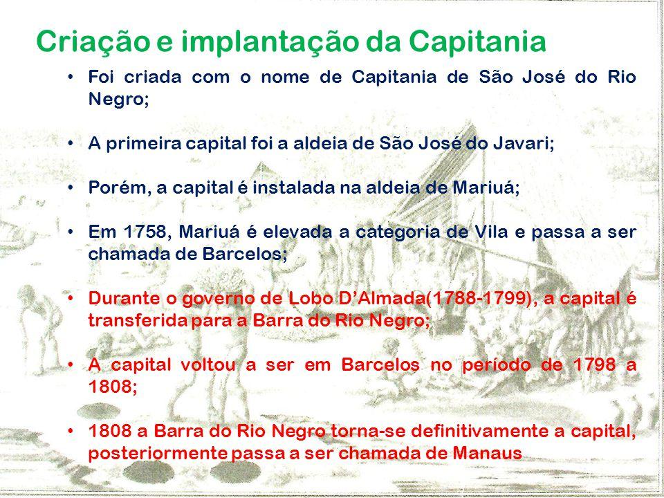 Criação e implantação da Capitania Foi criada com o nome de Capitania de São José do Rio Negro; A primeira capital foi a aldeia de São José do Javari;