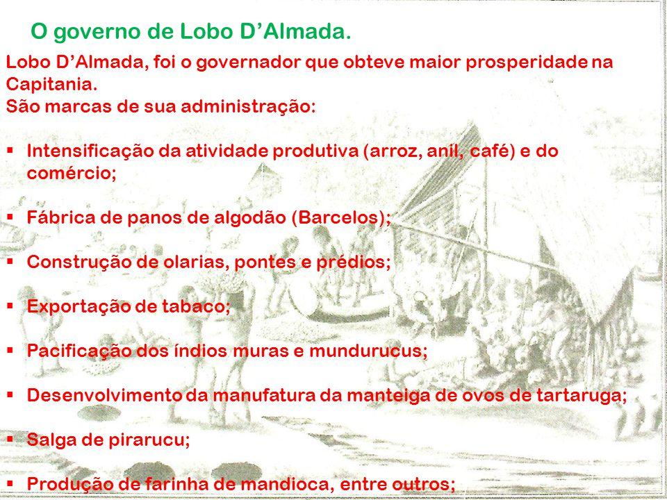 O governo de Lobo DAlmada. Lobo DAlmada, foi o governador que obteve maior prosperidade na Capitania. São marcas de sua administração: Intensificação