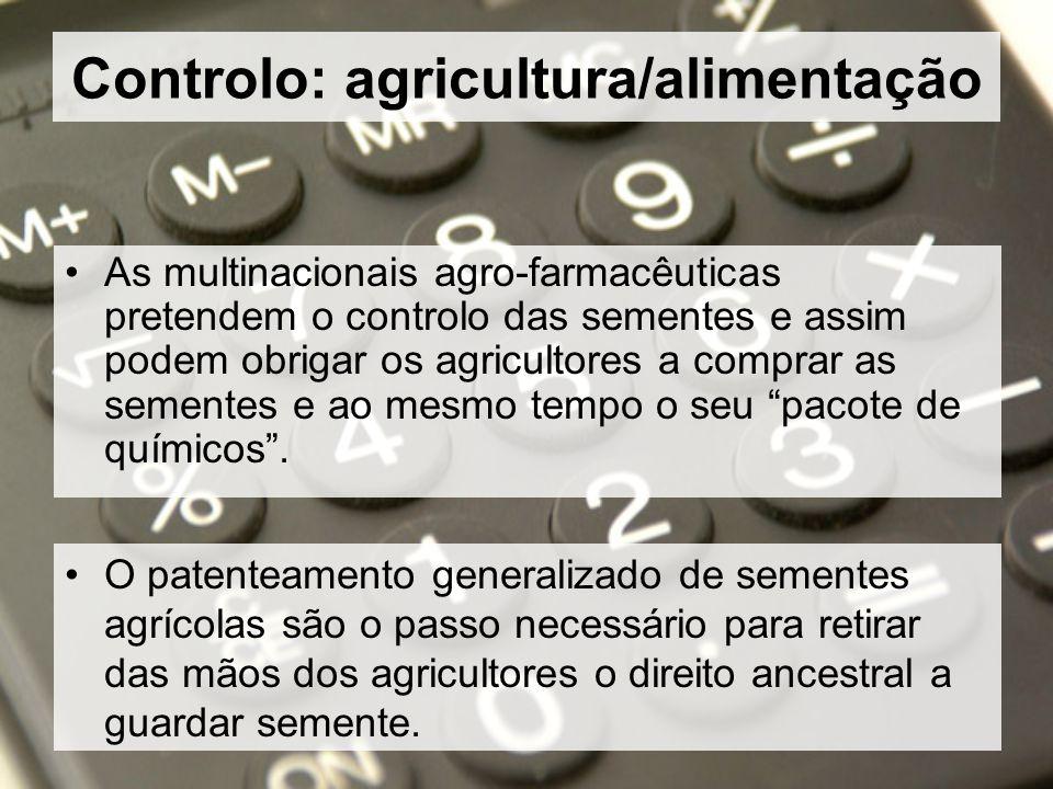 Controlo: agricultura/alimentação As multinacionais agro-farmacêuticas pretendem o controlo das sementes e assim podem obrigar os agricultores a comprar as sementes e ao mesmo tempo o seu pacote de químicos.