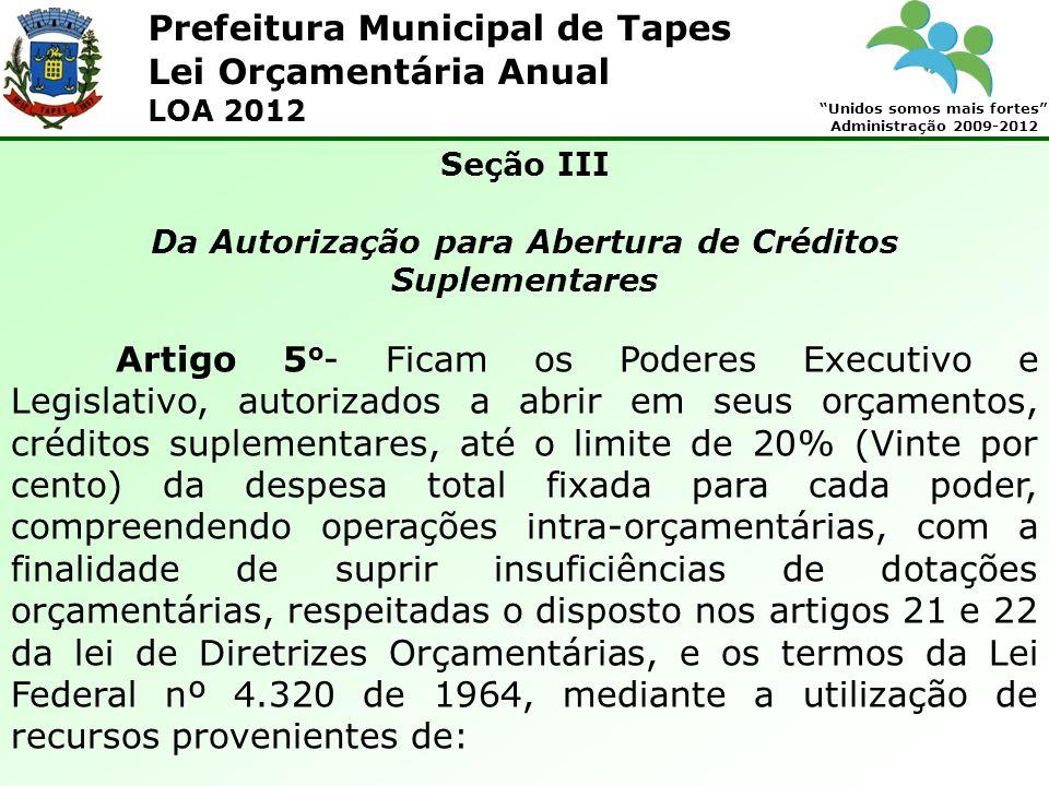 Prefeitura Municipal de Tapes Unidos somos mais fortes Administração 2009-2012 Lei Orçamentária Anual LOA 2012 Seção III Da Autorização para Abertura