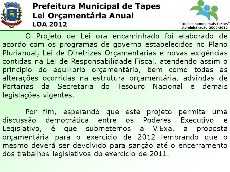 Prefeitura Municipal de Tapes Unidos somos mais fortes Administração 2009-2012 Lei Orçamentária Anual LOA 2012 O Projeto de Lei ora encaminhado foi el