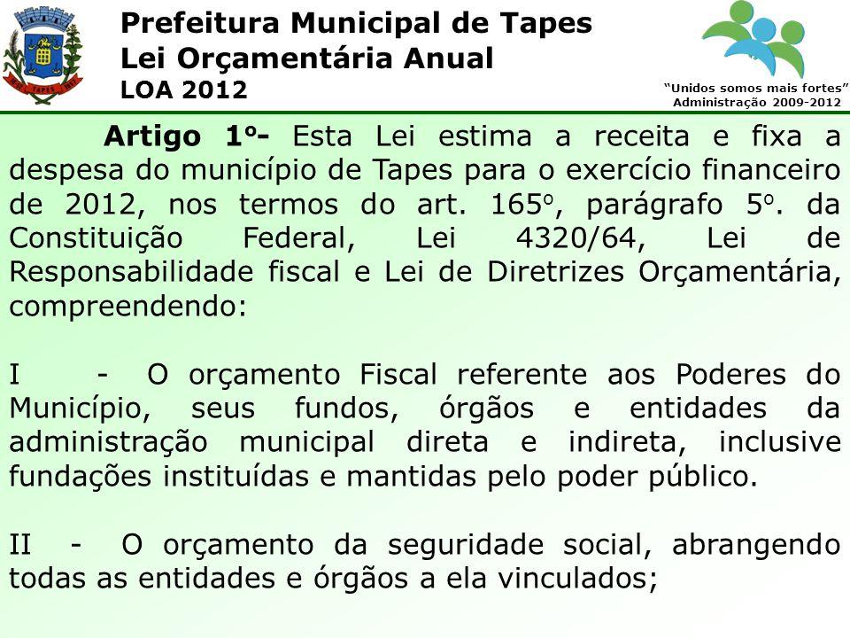 Prefeitura Municipal de Tapes Unidos somos mais fortes Administração 2009-2012 Lei Orçamentária Anual LOA 2012 Artigo 1 o - Esta Lei estima a receita