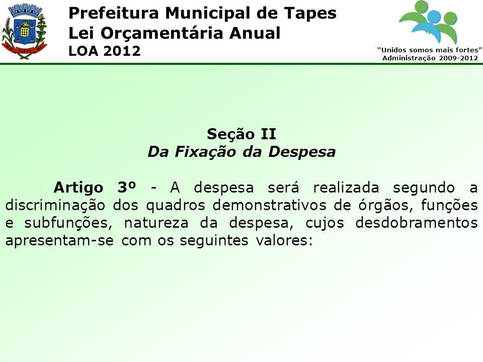 Prefeitura Municipal de Tapes Unidos somos mais fortes Administração 2009-2012 Lei Orçamentária Anual LOA 2012 Seção II Da Fixação da Despesa Artigo 3