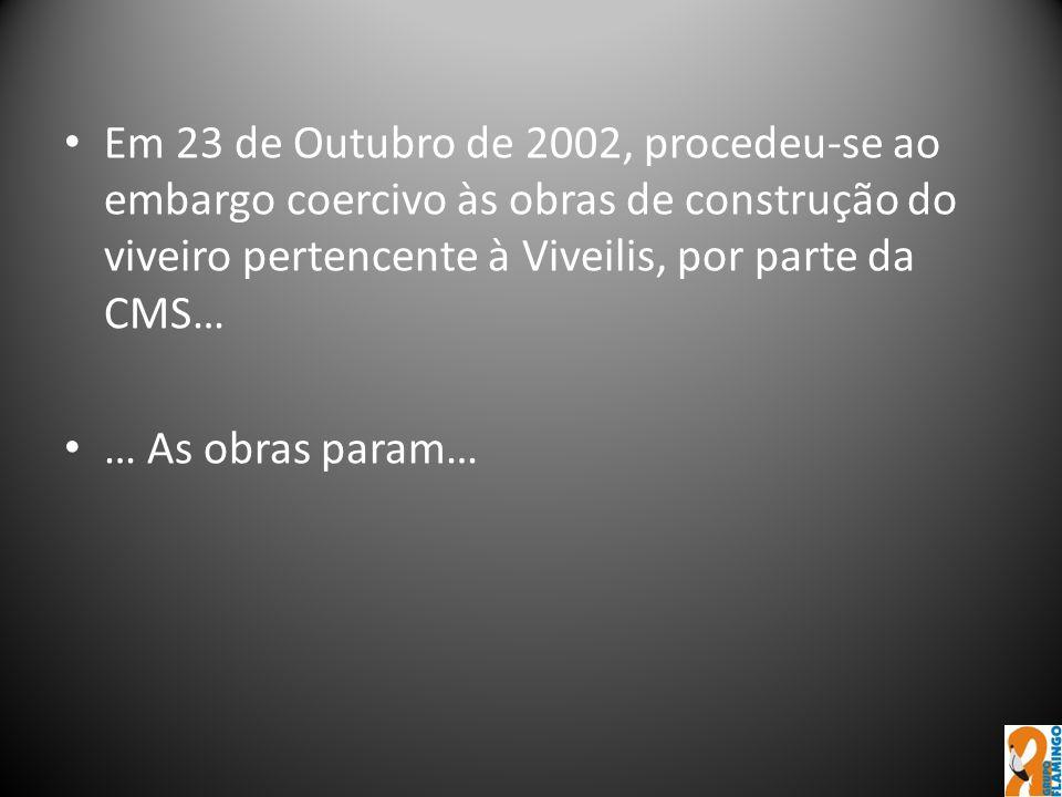 Em 23 de Outubro de 2002, procedeu-se ao embargo coercivo às obras de construção do viveiro pertencente à Viveilis, por parte da CMS… … As obras param