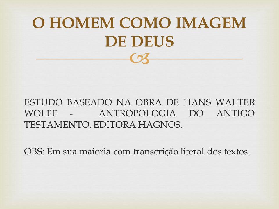 ESTUDO BASEADO NA OBRA DE HANS WALTER WOLFF - ANTROPOLOGIA DO ANTIGO TESTAMENTO, EDITORA HAGNOS. OBS: Em sua maioria com transcrição literal dos texto