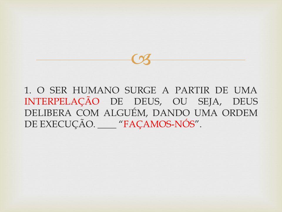1. O SER HUMANO SURGE A PARTIR DE UMA INTERPELAÇÃO DE DEUS, OU SEJA, DEUS DELIBERA COM ALGUÉM, DANDO UMA ORDEM DE EXECUÇÃO. ____ FAÇAMOS-NÓS.