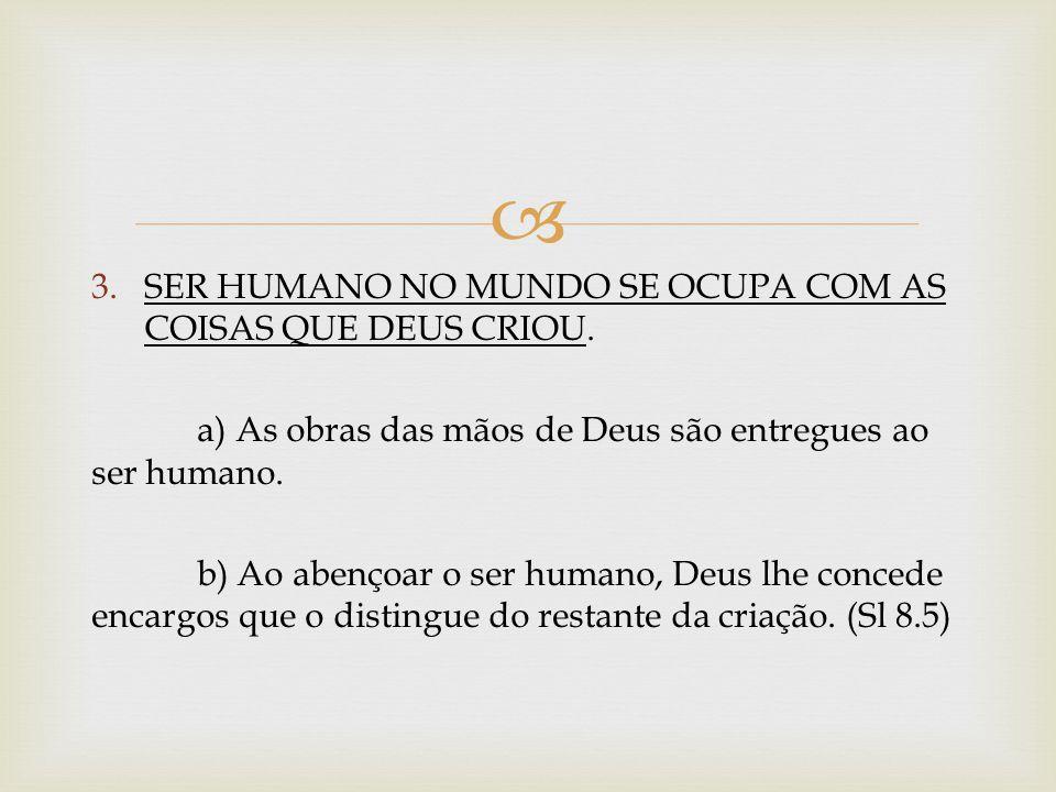 3.SER HUMANO NO MUNDO SE OCUPA COM AS COISAS QUE DEUS CRIOU. a) As obras das mãos de Deus são entregues ao ser humano. b) Ao abençoar o ser humano, De