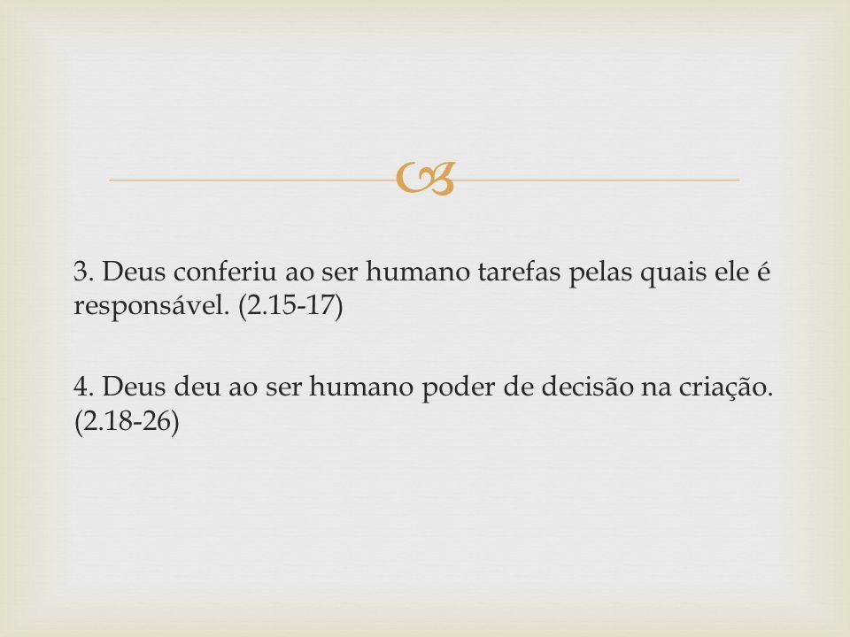 3. Deus conferiu ao ser humano tarefas pelas quais ele é responsável. (2.15-17) 4. Deus deu ao ser humano poder de decisão na criação. (2.18-26)
