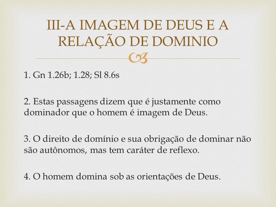 1. Gn 1.26b; 1.28; Sl 8.6s 2. Estas passagens dizem que é justamente como dominador que o homem é imagem de Deus. 3. O direito de domínio e sua obriga