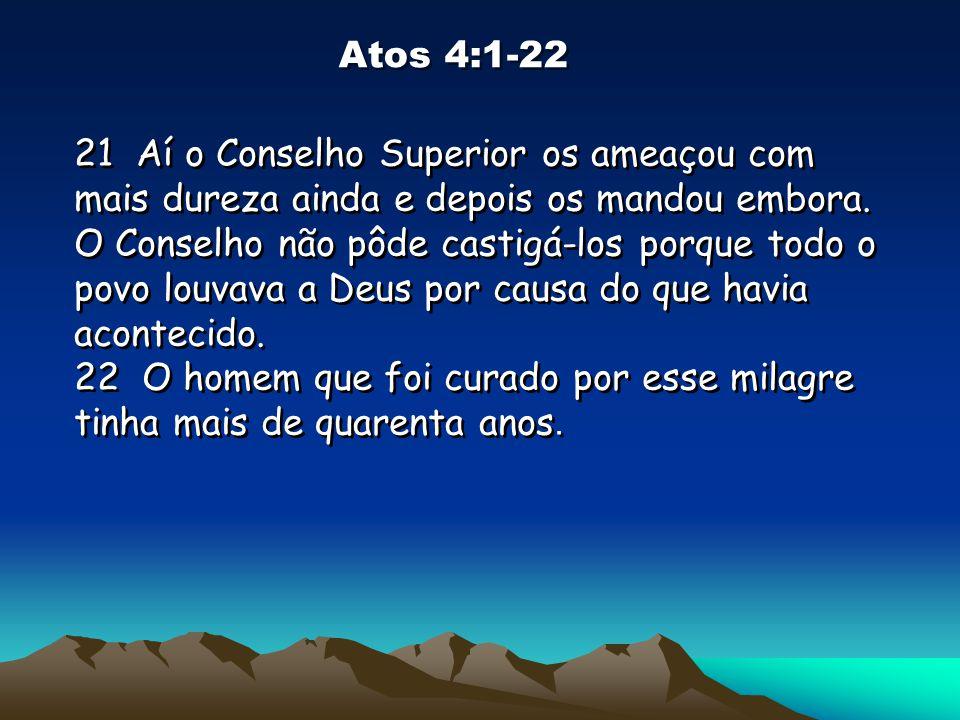 Atos 4:1-22 21 Aí o Conselho Superior os ameaçou com mais dureza ainda e depois os mandou embora. O Conselho não pôde castigá-los porque todo o povo l