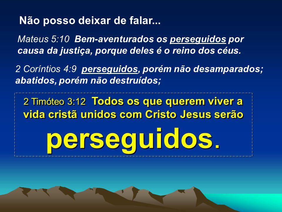 Mateus 5:10 Bem-aventurados os perseguidos por causa da justiça, porque deles é o reino dos céus. 2 Coríntios 4:9 perseguidos, porém não desamparados;