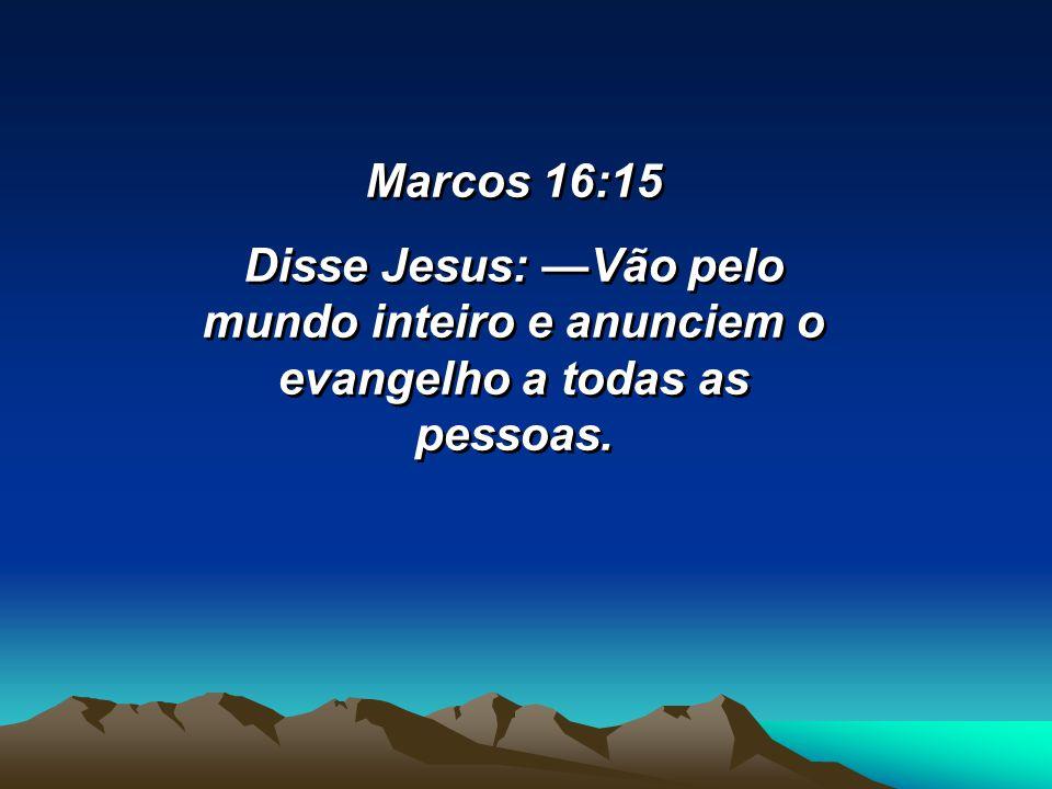 Marcos 16:15 Disse Jesus: Vão pelo mundo inteiro e anunciem o evangelho a todas as pessoas. Marcos 16:15 Disse Jesus: Vão pelo mundo inteiro e anuncie