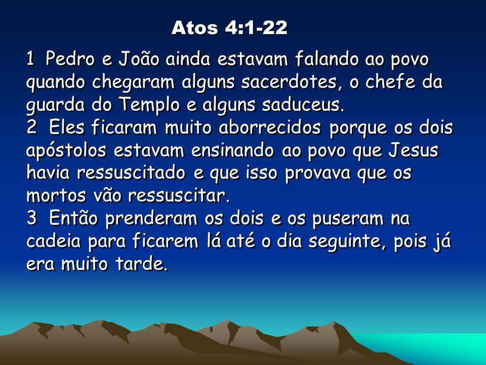 Atos 4:1-22 1 Pedro e João ainda estavam falando ao povo quando chegaram alguns sacerdotes, o chefe da guarda do Templo e alguns saduceus. 2 Eles fica