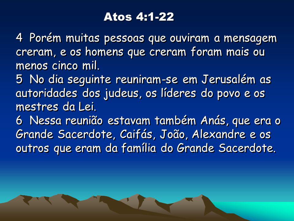 Atos 4:1-22 4 Porém muitas pessoas que ouviram a mensagem creram, e os homens que creram foram mais ou menos cinco mil. 5 No dia seguinte reuniram-se