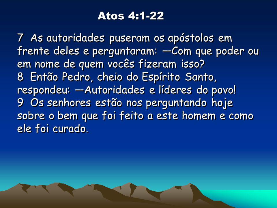 Atos 4:1-22 7 As autoridades puseram os apóstolos em frente deles e perguntaram: Com que poder ou em nome de quem vocês fizeram isso? 8 Então Pedro, c