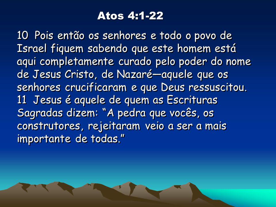 Atos 4:1-22 10 Pois então os senhores e todo o povo de Israel fiquem sabendo que este homem está aqui completamente curado pelo poder do nome de Jesus