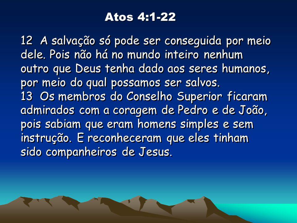 Atos 4:1-22 12 A salvação só pode ser conseguida por meio dele. Pois não há no mundo inteiro nenhum outro que Deus tenha dado aos seres humanos, por m