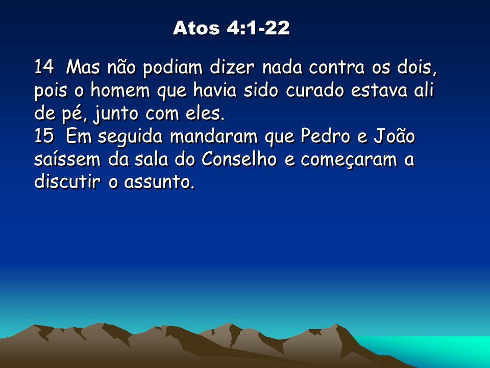 Atos 4:1-22 14 Mas não podiam dizer nada contra os dois, pois o homem que havia sido curado estava ali de pé, junto com eles. 15 Em seguida mandaram q