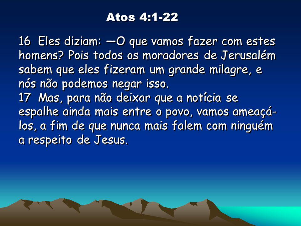 Atos 4:1-22 16 Eles diziam: O que vamos fazer com estes homens? Pois todos os moradores de Jerusalém sabem que eles fizeram um grande milagre, e nós n