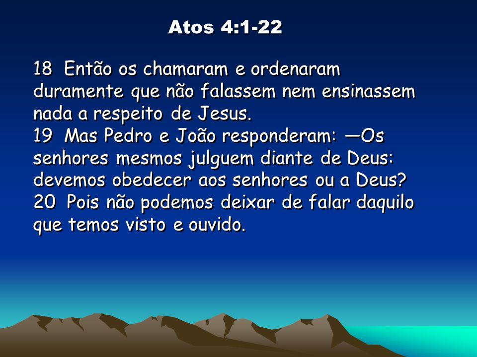 Atos 4:1-22 18 Então os chamaram e ordenaram duramente que não falassem nem ensinassem nada a respeito de Jesus. 19 Mas Pedro e João responderam: Os s