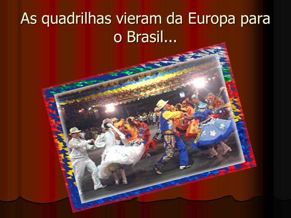 As quadrilhas vieram da Europa para o Brasil...