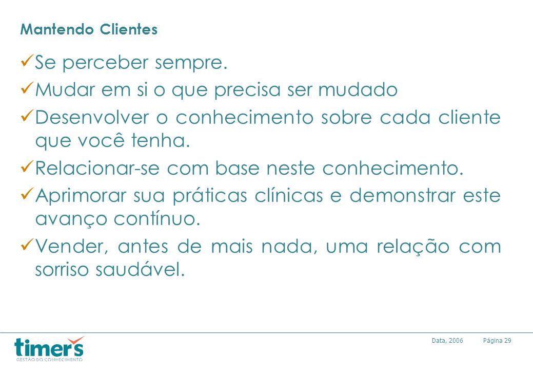 Página29Data, 2006 Mantendo Clientes Se perceber sempre. Mudar em si o que precisa ser mudado Desenvolver o conhecimento sobre cada cliente que você t