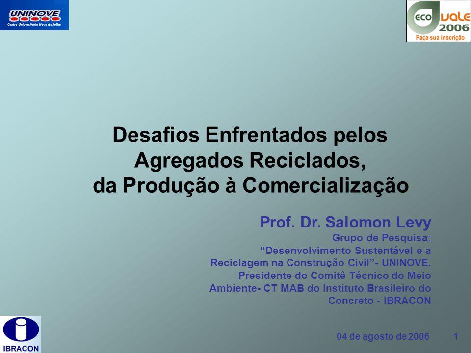 04 de agosto de 2006 1 Desafios Enfrentados pelos Agregados Reciclados, da Produção à Comercialização Prof. Dr. Salomon Levy Grupo de Pesquisa: Desenv