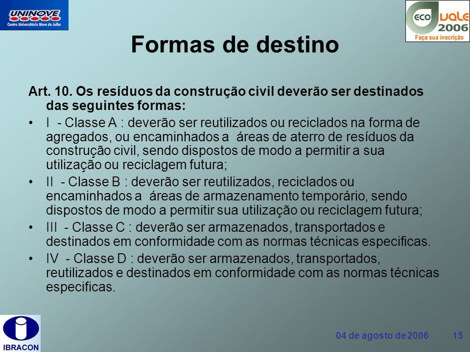 04 de agosto de 2006 15 Formas de destino Art. 10. Os resíduos da construção civil deverão ser destinados das seguintes formas: I - Classe A : deverão