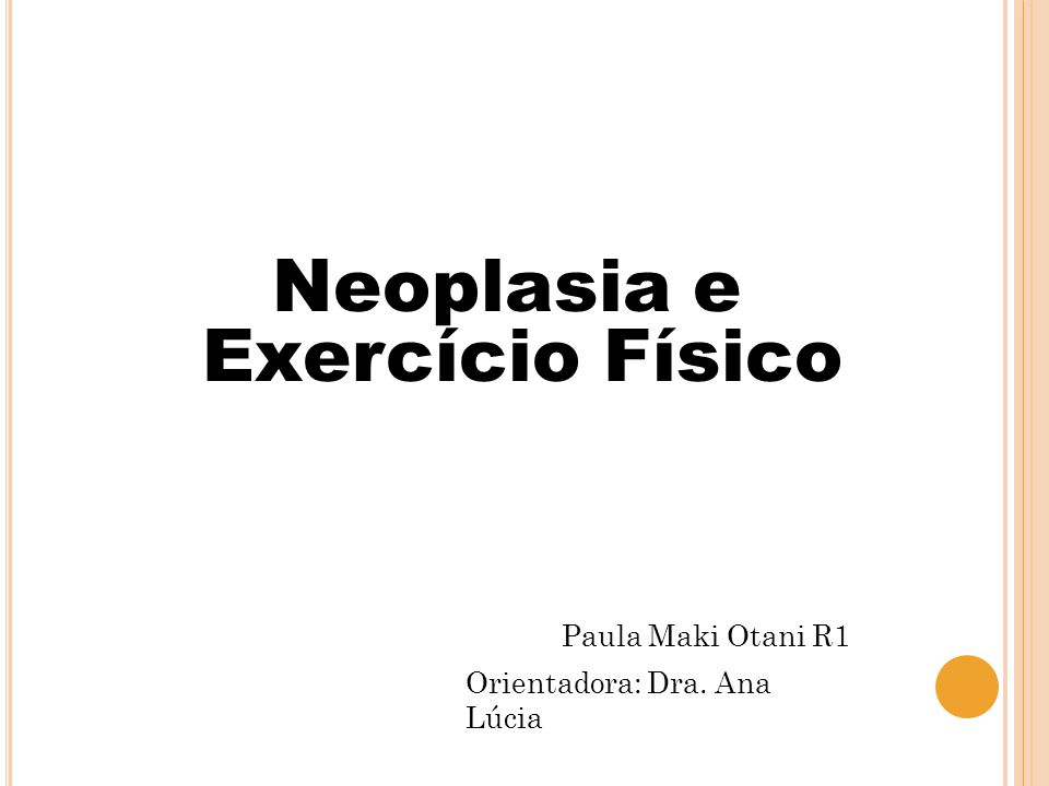 Neoplasia e Exercício Físico Paula Maki Otani R1 Orientadora: Dra. Ana Lúcia