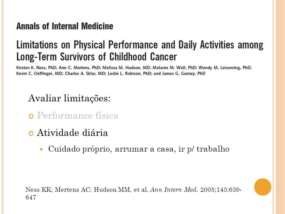 Avaliar limitações: Performance física Atividade diária Cuidado próprio, arrumar a casa, ir p/ trabalho Ness KK; Mertens AC; Hudson MM, et al. Ann Int