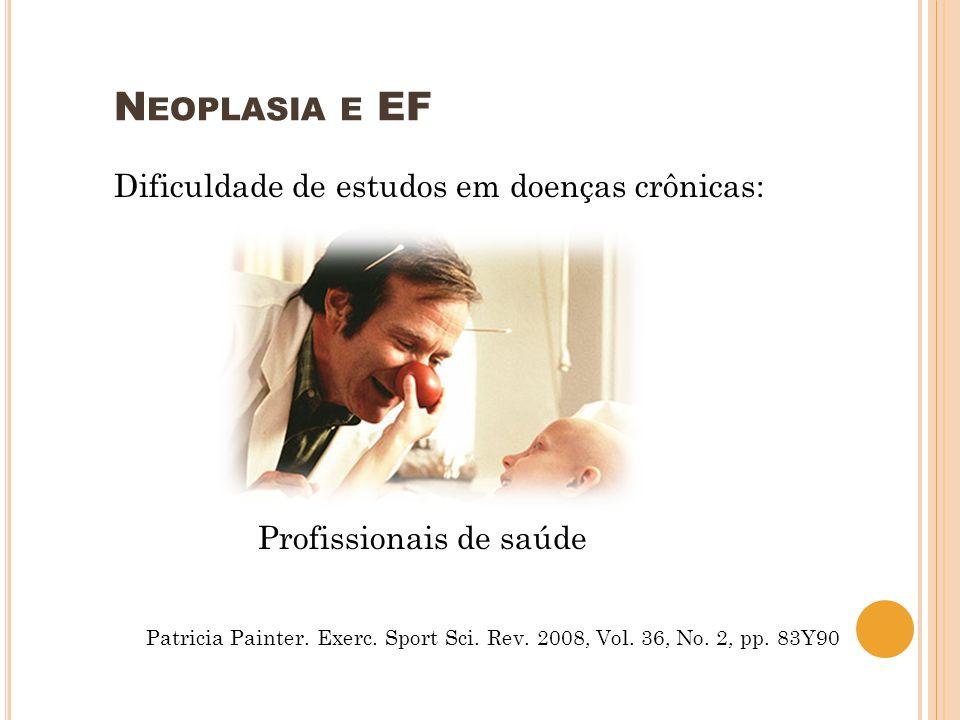N EOPLASIA E EF Dificuldade de estudos em doenças crônicas: Profissionais de saúde Patricia Painter. Exerc. Sport Sci. Rev. 2008, Vol. 36, No. 2, pp.