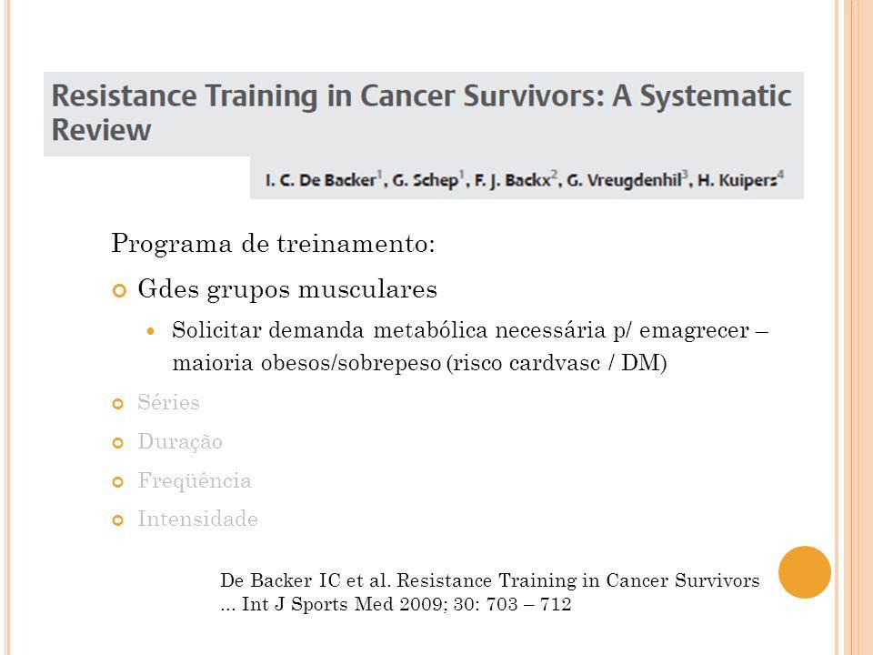 De Backer IC et al. Resistance Training in Cancer Survivors... Int J Sports Med 2009; 30: 703 – 712 Programa de treinamento: Gdes grupos musculares So