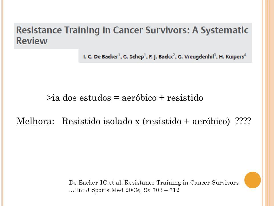 De Backer IC et al. Resistance Training in Cancer Survivors... Int J Sports Med 2009; 30: 703 – 712 >ia dos estudos = aeróbico + resistido Melhora: Re