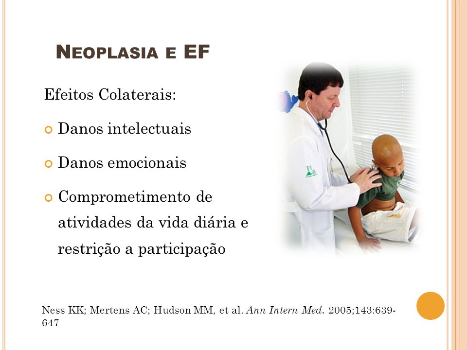 N EOPLASIA E EF Efeitos Colaterais: Danos intelectuais Danos emocionais Comprometimento de atividades da vida diária e restrição a participação Ness K