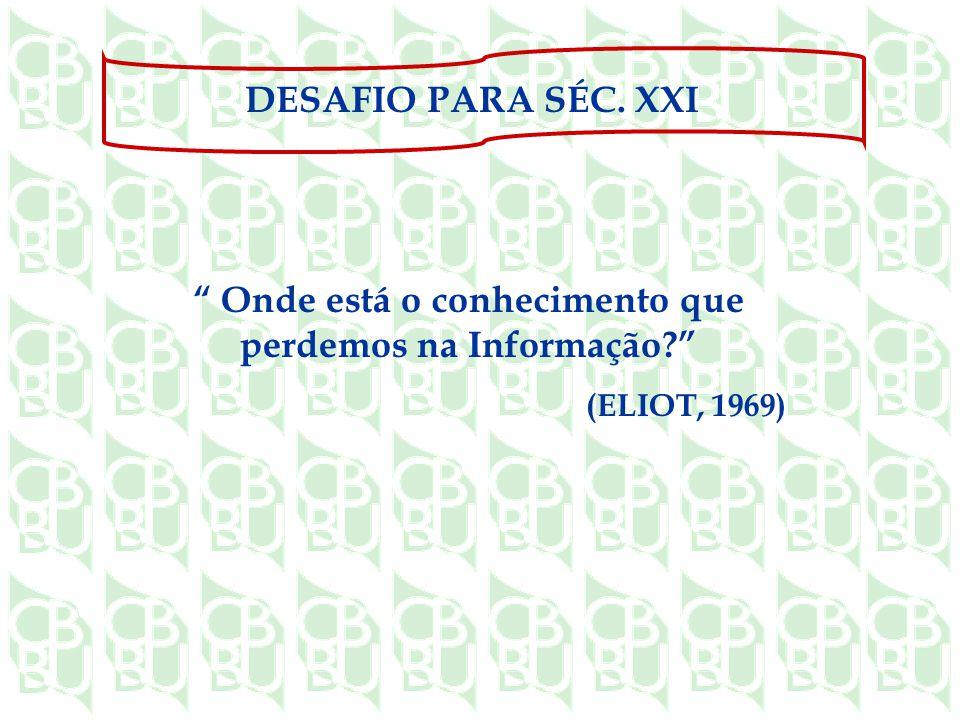 Onde está o conhecimento que perdemos na Informação? (ELIOT, 1969) DESAFIO PARA SÉC. XXI