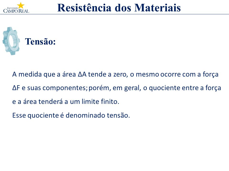 Tensão: Resistência dos Materiais A medida que a área ΔA tende a zero, o mesmo ocorre com a força ΔF e suas componentes; porém, em geral, o quociente
