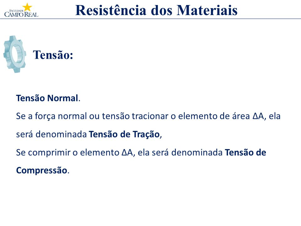 Tensão: Resistência dos Materiais Tensão Normal. Se a força normal ou tensão tracionar o elemento de área A, ela será denominada Tensão de Tração, Se