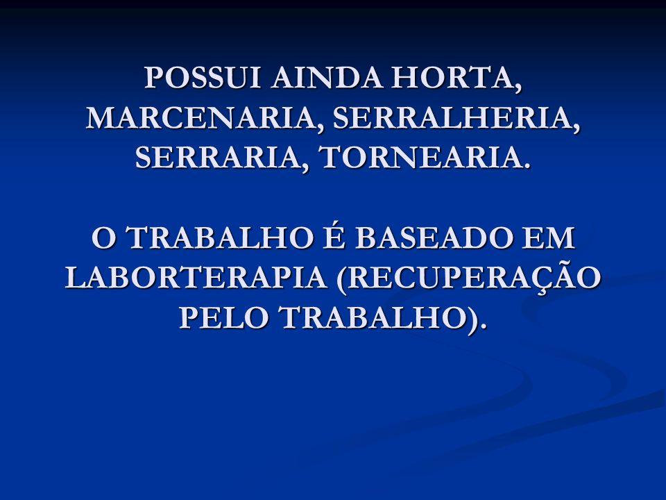 POSSUI AINDA HORTA, MARCENARIA, SERRALHERIA, SERRARIA, TORNEARIA. O TRABALHO É BASEADO EM LABORTERAPIA (RECUPERAÇÃO PELO TRABALHO).