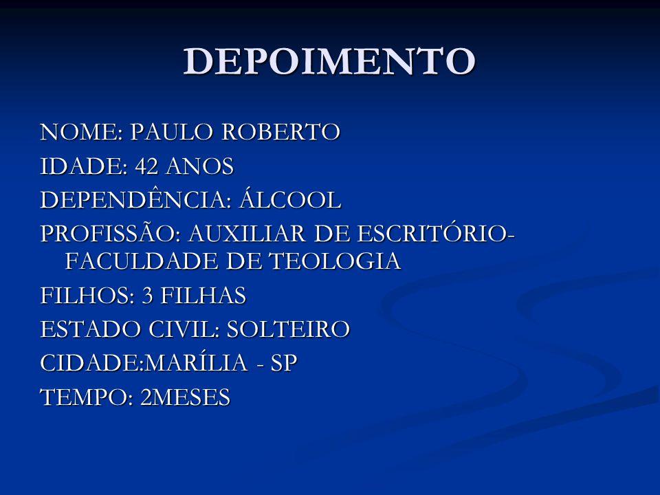 DEPOIMENTO NOME: PAULO ROBERTO IDADE: 42 ANOS DEPENDÊNCIA: ÁLCOOL PROFISSÃO: AUXILIAR DE ESCRITÓRIO- FACULDADE DE TEOLOGIA FILHOS: 3 FILHAS ESTADO CIV