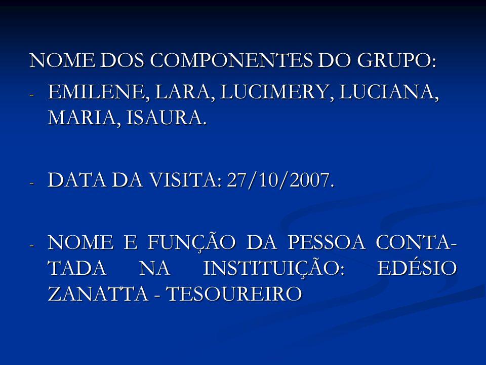 NOME DOS COMPONENTES DO GRUPO: - EMILENE, LARA, LUCIMERY, LUCIANA, MARIA, ISAURA. - DATA DA VISITA: 27/10/2007. - NOME E FUNÇÃO DA PESSOA CONTA- TADA