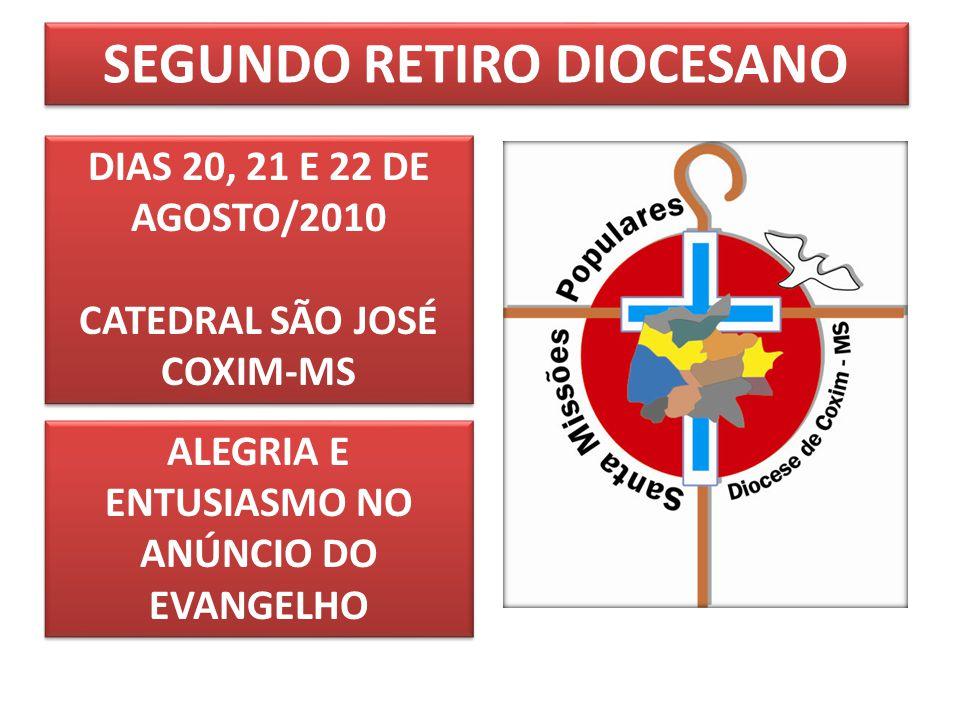 SEGUNDO RETIRO DIOCESANO DIAS 20, 21 E 22 DE AGOSTO/2010 CATEDRAL SÃO JOSÉ COXIM-MS DIAS 20, 21 E 22 DE AGOSTO/2010 CATEDRAL SÃO JOSÉ COXIM-MS ALEGRIA E ENTUSIASMO NO ANÚNCIO DO EVANGELHO
