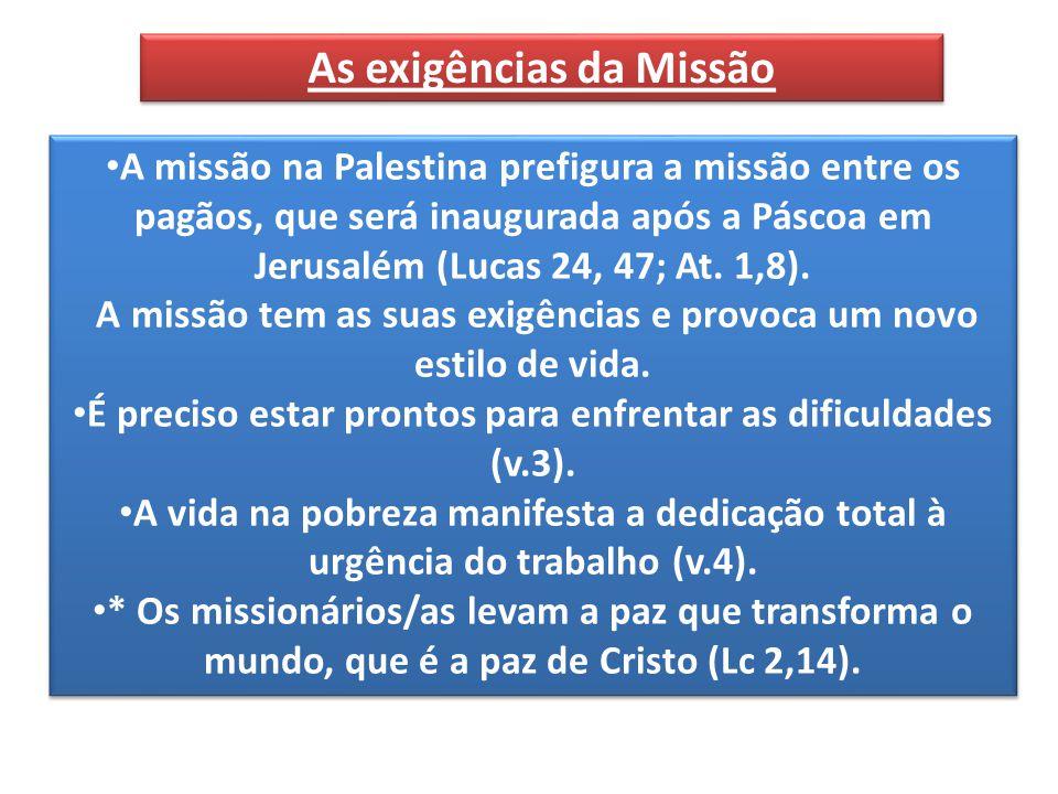 As exigências da Missão A missão na Palestina prefigura a missão entre os pagãos, que será inaugurada após a Páscoa em Jerusalém (Lucas 24, 47; At.