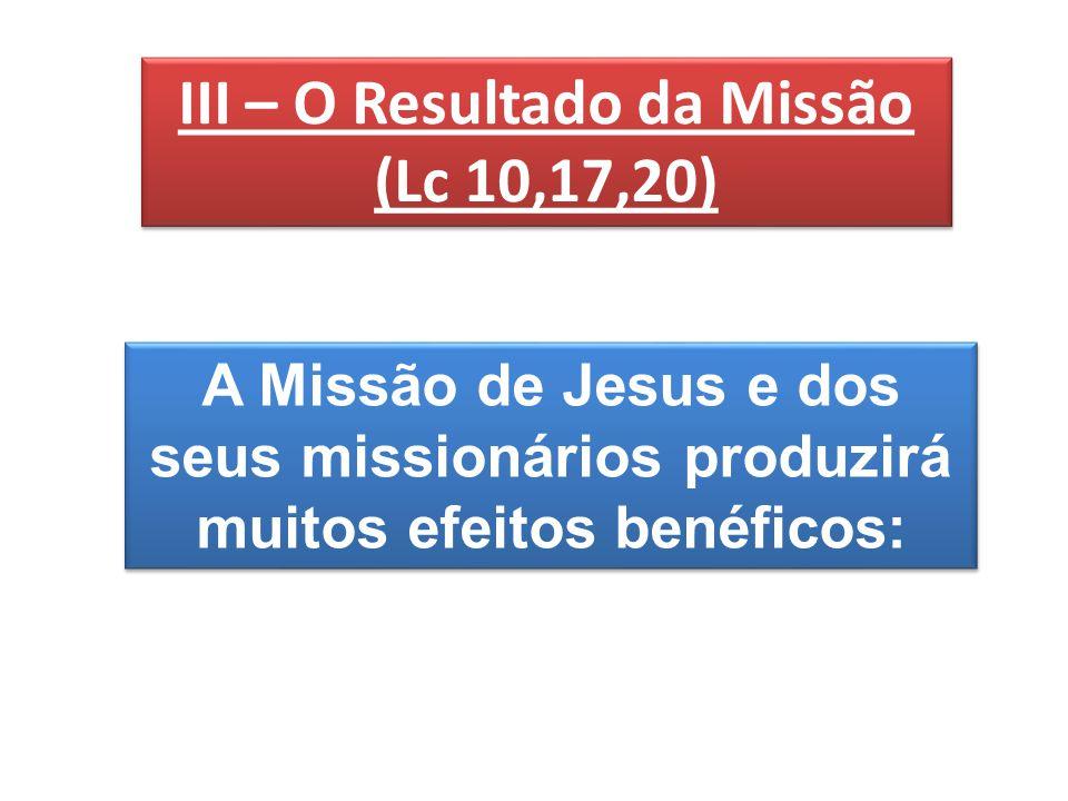 III – O Resultado da Missão (Lc 10,17,20) III – O Resultado da Missão (Lc 10,17,20) A Missão de Jesus e dos seus missionários produzirá muitos efeitos benéficos: