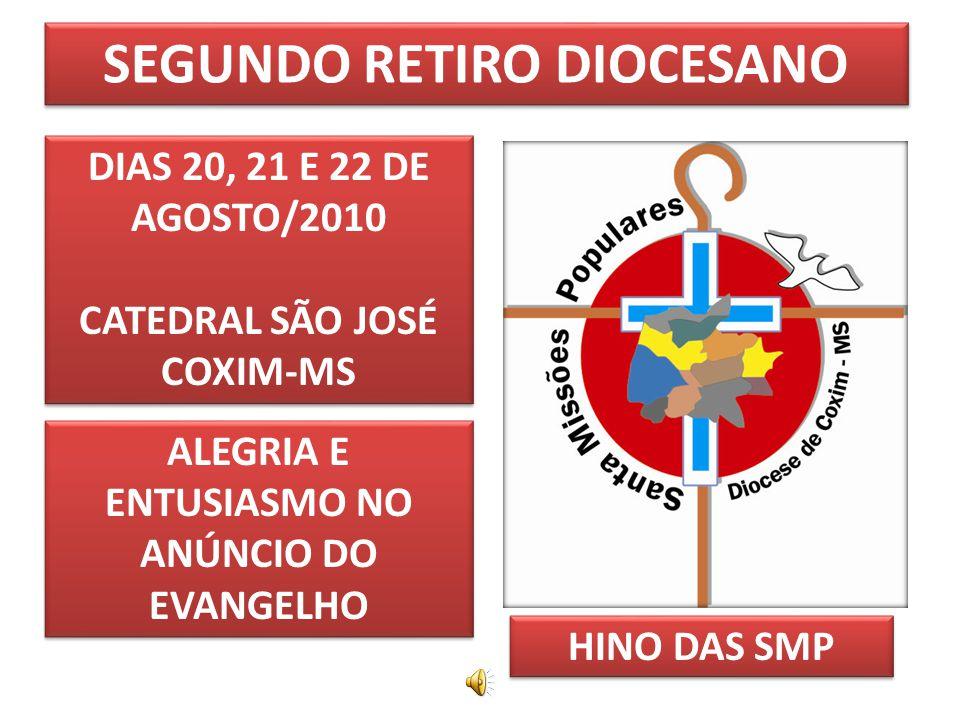 SEGUNDO RETIRO DIOCESANO DIAS 20, 21 E 22 DE AGOSTO/2010 CATEDRAL SÃO JOSÉ COXIM-MS DIAS 20, 21 E 22 DE AGOSTO/2010 CATEDRAL SÃO JOSÉ COXIM-MS ALEGRIA E ENTUSIASMO NO ANÚNCIO DO EVANGELHO HINO DAS SMP