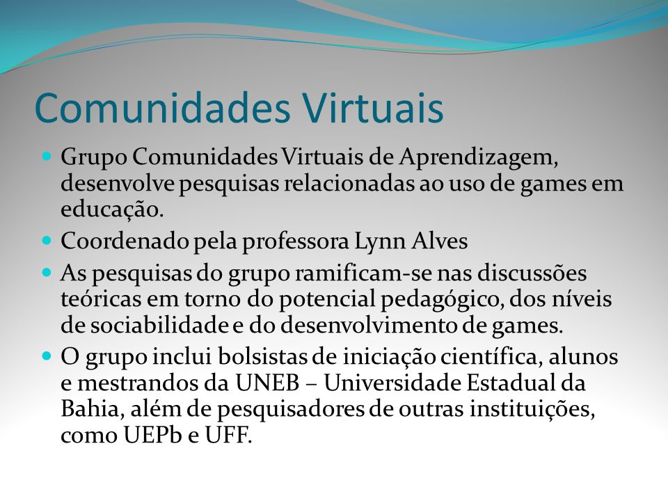 Comunidades Virtuais Grupo Comunidades Virtuais de Aprendizagem, desenvolve pesquisas relacionadas ao uso de games em educação. Coordenado pela profes