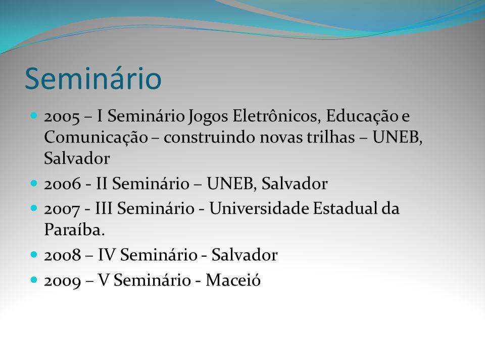 Seminário 2005 – I Seminário Jogos Eletrônicos, Educação e Comunicação – construindo novas trilhas – UNEB, Salvador 2006 - II Seminário – UNEB, Salvad